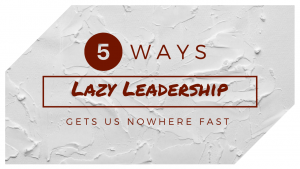 5 ways lazy leadership gets us nowhere fast graphic